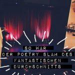 SO WAR DER POETRY SLAM DES FANTASTISCHEN DURCHSCHNITTS